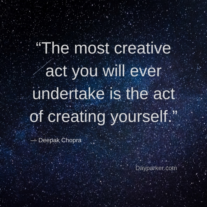 """The most creative act you will ever undertake is the act of creating yourself."""