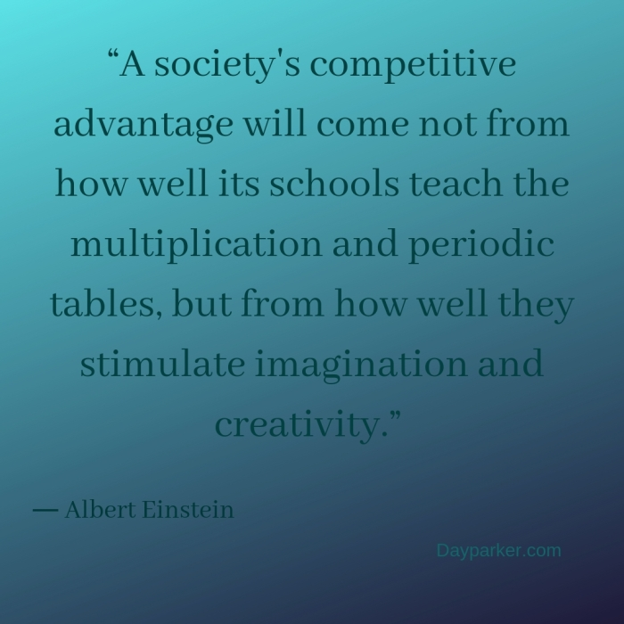 """A society's competitive advantage will come not from how well its schools teach the multiplication and periodic tables, but from how well they stimulate imagination and creativity."""