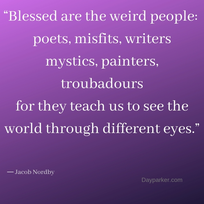 """Blessed are the weird people_ poets, misfits, writers mystics, painters, troubadours for they teach us to see the world through different eyes."""