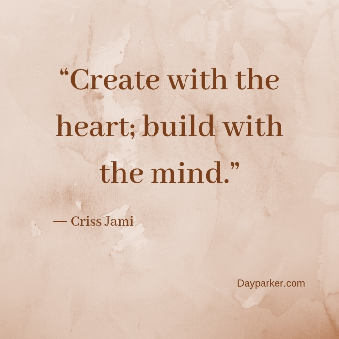 """Create with the heart; build with the mind."""