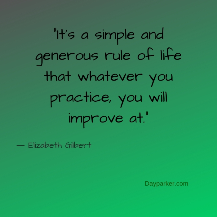 """It's a simple and generous rule of life that whatever you practice, you will improve at."""