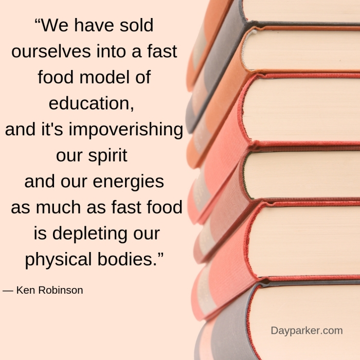 """We have sold ourselves into a fast food model of education, and it's impoverishing our spirit and our energies as much as fast food is depleting our physical bodies."".jpg"