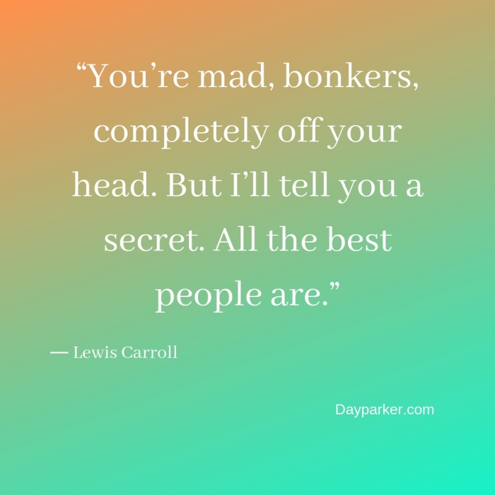 """You're mad, bonkers, completely off your head. But I'll tell you a secret. All the best people are."""