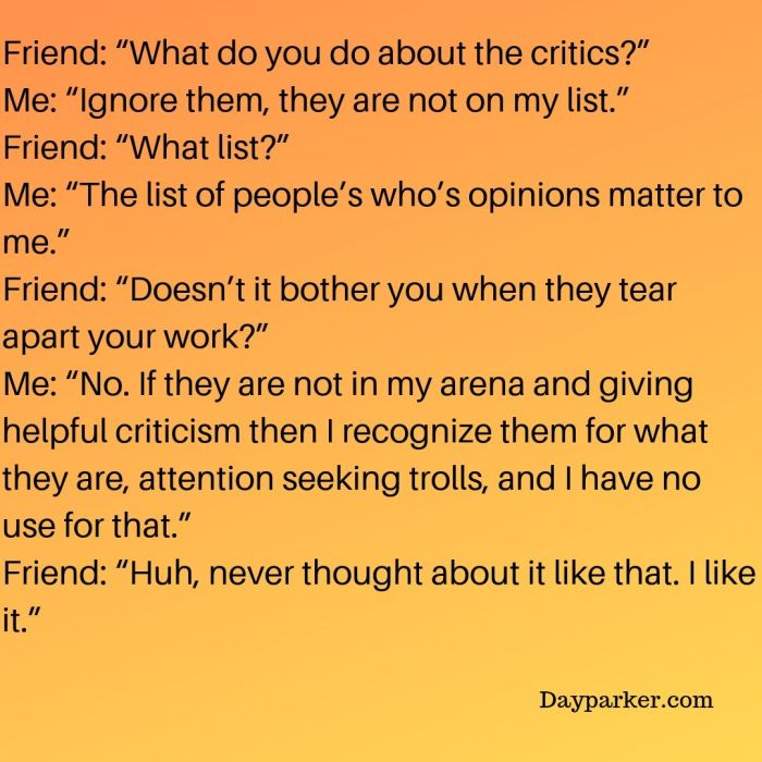 "WhFriend_ ""What do you do about the critics_"" Me_ ""Ignore them, they are not on my list."" Friend_ ""What list_"" Me_ ""The list of people's who's opinions matter to me."" Friend_ ""Doesn't"